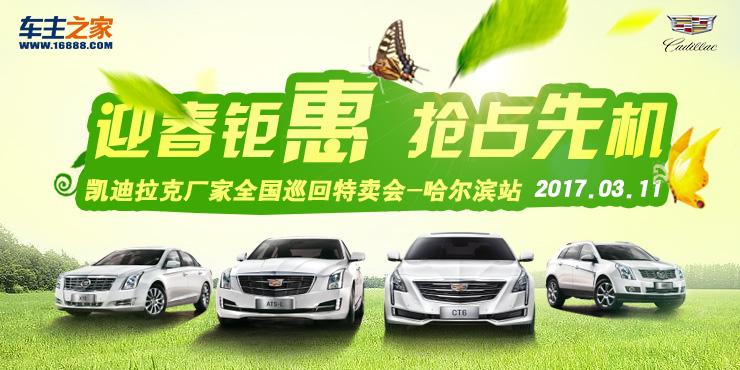 迎春钜惠 抢占先机 凯迪拉克厂家全国巡回特卖会-哈尔滨站