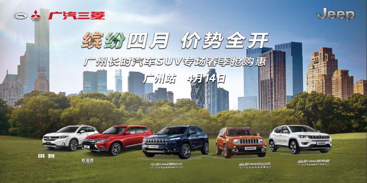 缤纷四月 价势全开 广州长时汽车SUV专场春季抢购惠--广州站