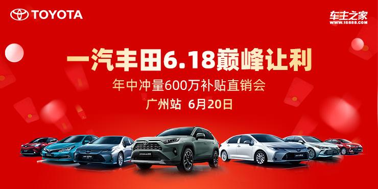 一汽丰田6.18巅峰让利 年中冲量600万补贴直销会-广州站